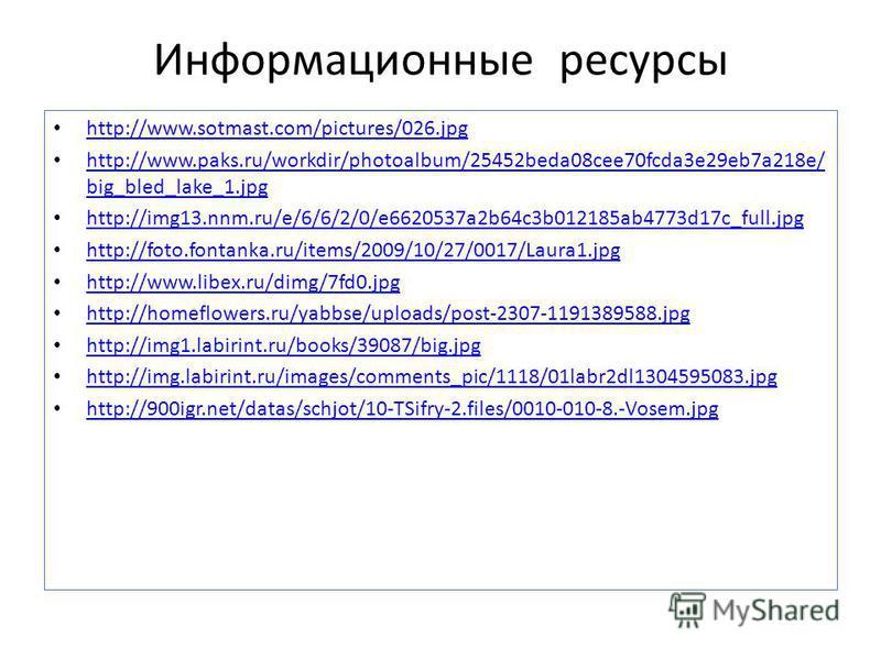 Информационные ресурсы http://www.sotmast.com/pictures/026. jpg http://www.paks.ru/workdir/photoalbum/25452beda08cee70fcda3e29eb7a218e/ big_bled_lake_1. jpg http://www.paks.ru/workdir/photoalbum/25452beda08cee70fcda3e29eb7a218e/ big_bled_lake_1. jpg