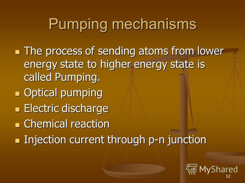 12 Pumping mechanisms The process of sending atoms from lower energy state to higher energy state is called Pumping. The process of sending atoms from lower energy state to higher energy state is called Pumping. Optical pumping Optical pumping Electr