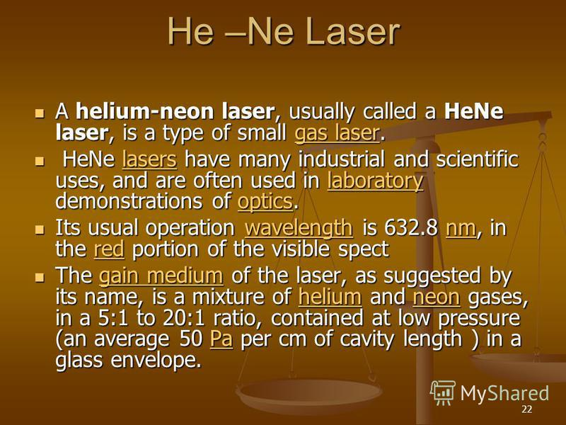 22 He –Ne Laser A helium-neon laser, usually called a HeNe laser, is a type of small gas laser. A helium-neon laser, usually called a HeNe laser, is a type of small gas laser.gas lasergas laser HeNe lasers have many industrial and scientific uses, an