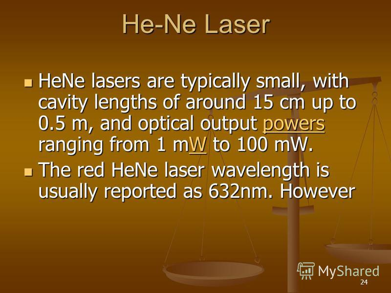 24 He-Ne Laser HeNe lasers are typically small, with cavity lengths of around 15 cm up to 0.5 m, and optical output powers ranging from 1 mW to 100 mW. HeNe lasers are typically small, with cavity lengths of around 15 cm up to 0.5 m, and optical outp