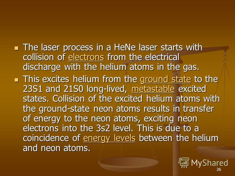 26 The laser process in a HeNe laser starts with collision of electrons from the electrical discharge with the helium atoms in the gas. The laser process in a HeNe laser starts with collision of electrons from the electrical discharge with the helium