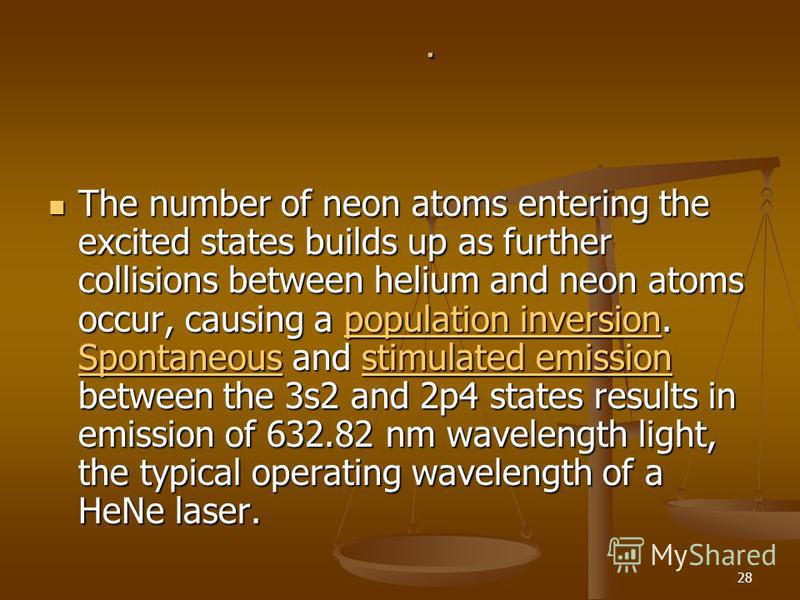 28. The number of neon atoms entering the excited states builds up as further collisions between helium and neon atoms occur, causing a population inversion. Spontaneous and stimulated emission between the 3s2 and 2p4 states results in emission of 63