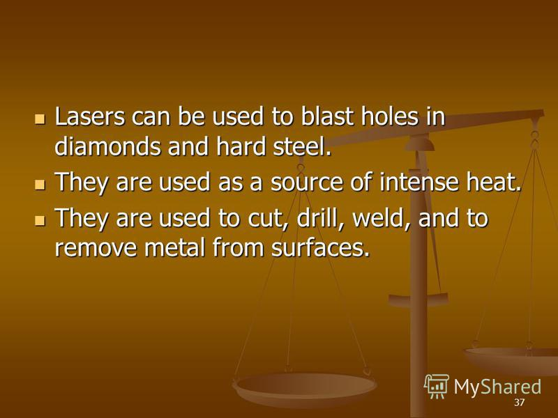 37 Lasers can be used to blast holes in diamonds and hard steel. Lasers can be used to blast holes in diamonds and hard steel. They are used as a source of intense heat. They are used as a source of intense heat. They are used to cut, drill, weld, an