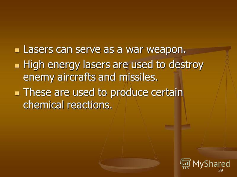 39 Lasers can serve as a war weapon. Lasers can serve as a war weapon. High energy lasers are used to destroy enemy aircrafts and missiles. High energy lasers are used to destroy enemy aircrafts and missiles. These are used to produce certain chemica