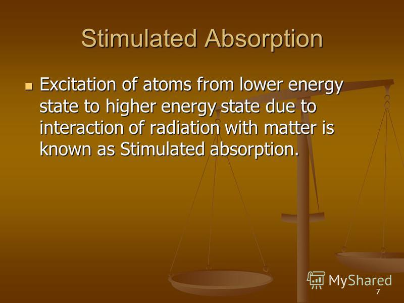 7 Stimulated Absorption Excitation of atoms from lower energy state to higher energy state due to interaction of radiation with matter is known as Stimulated absorption. Excitation of atoms from lower energy state to higher energy state due to intera