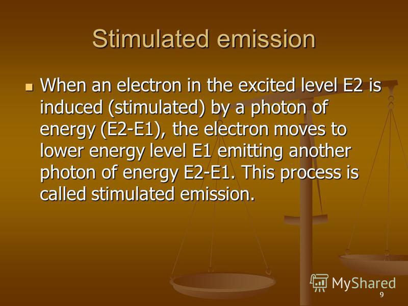 9 Stimulated emission When an electron in the excited level E2 is induced (stimulated) by a photon of energy (E2-E1), the electron moves to lower energy level E1 emitting another photon of energy E2-E1. This process is called stimulated emission. Whe