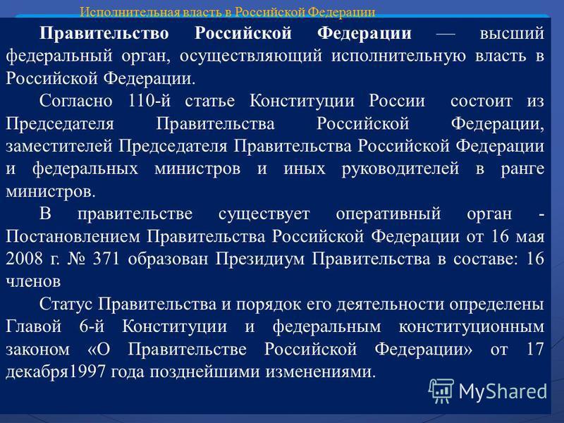 Правительство Российской Федерации высший федеральный орган, осуществляющий исполнительную власть в Российской Федерации. Согласно 110-й статье Конституции России состоит из Председателя Правительства Российской Федерации, заместителей Председателя П