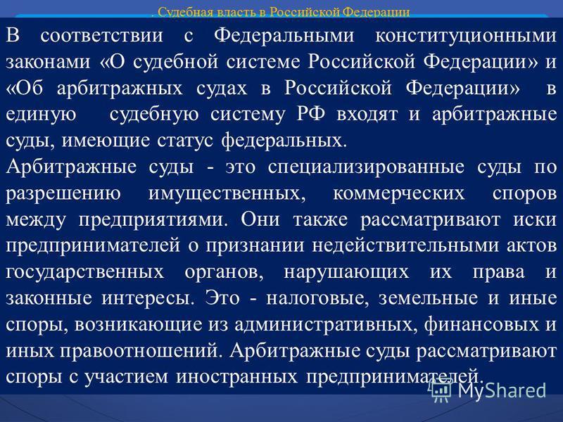 . Судебная власть в Российской Федерации В соответствии с Федеральными конституционными законами «О судебной системе Российской Федерации» и «Об арбитражных судах в Российской Федерации» в единую судебную систему РФ входят и арбитражные суды, имеющие