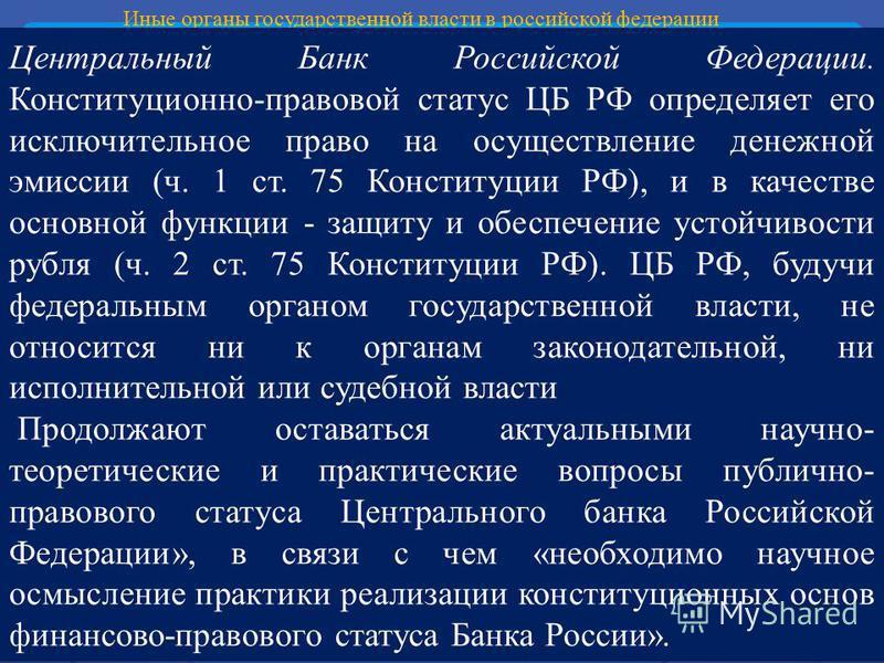 Иные органы государственной власти в российской федерации Центральный Банк Российской Федерации. Конституционно-правовой статус ЦБ РФ определяет его исключительное право на осуществление денежной эмиссии (ч. 1 ст. 75 Конституции РФ), и в качестве осн