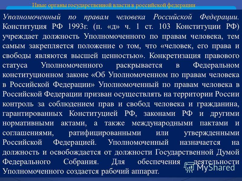 Иные органы государственной власти в российской федерации Уполномоченный по правам человека Российской Федерации. Конституция РФ 1993 г. (п. «д» ч. 1 ст. 103 Конституции РФ) учреждает должность Уполномоченного по правам человека, тем самым закрепляет