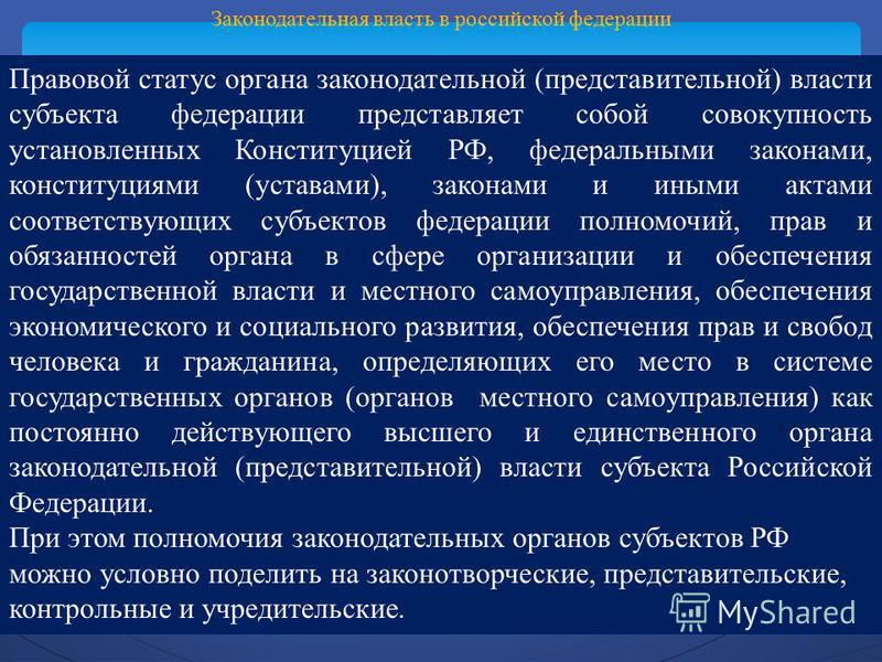 Законодательная власть в российской федерации Правовой статус органа законодательной (представительной) власти субъекта федерации представляет собой совокупность установленных Конституцией РФ, федеральными законами, конституциями (уставами), законами