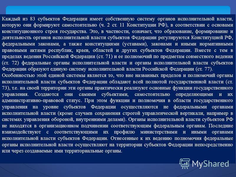 Каждый из 83 субъектов Федерации имеет собственную систему органов исполнительной власти, которую они формируют самостоятельно (ч. 2 ст. 11 Конституции РФ), в соответствии с основами конституционного строя государства. Это, в частности, означает, что