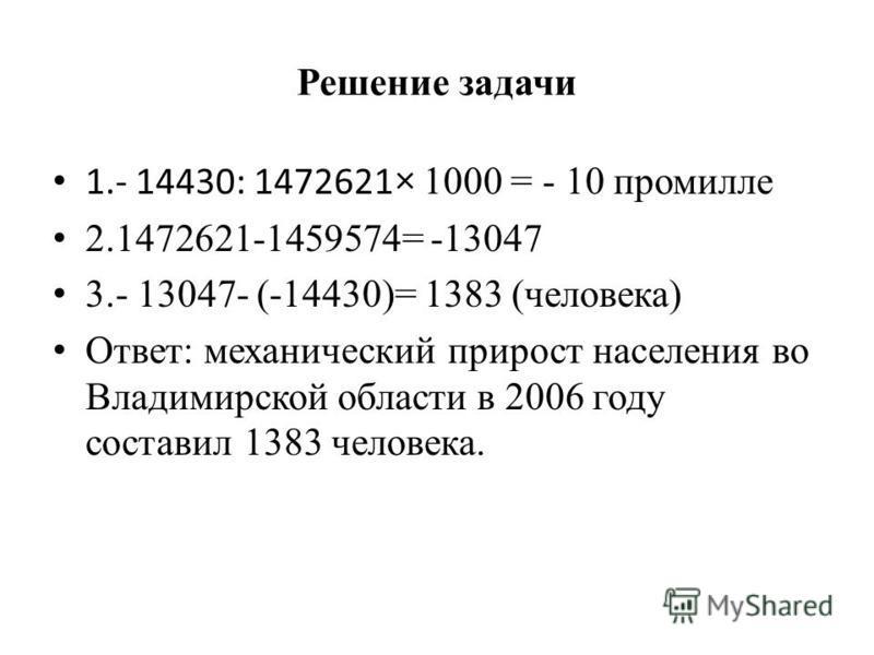 Решение задачи 1.- 14430: 1472621 × 1000 = - 10 промилле 2.1472621-1459574= -13047 3.- 13047- (-14430)= 1383 (человека) Ответ: механический прирост населения во Владимирской области в 2006 году составил 1383 человека.