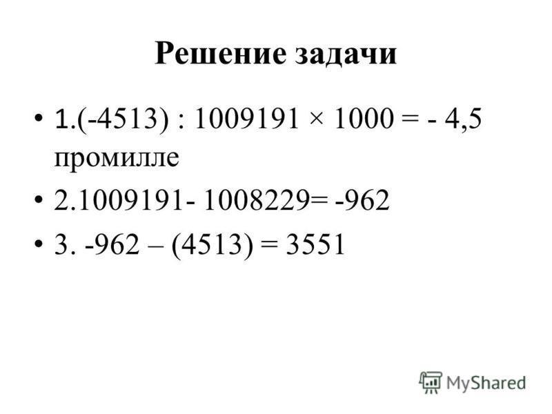 Решение задачи 1.(-4513) : 1009191 × 1000 = - 4,5 промилле 2.1009191- 1008229= -962 3. -962 – (4513) = 3551