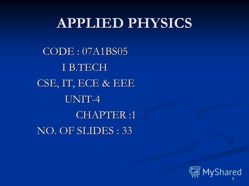 1 APPLIED PHYSICS CODE : 07A1BS05 CODE : 07A1BS05 I B.TECH I B.TECH CSE, IT, ECE & EEE CSE, IT, ECE & EEE UNIT-4 UNIT-4 CHAPTER :1 CHAPTER :1 NO. OF SLIDES : 33 NO. OF SLIDES : 33