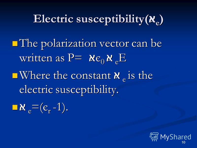 10 Electric susceptibility( e ) The polarization vector can be written as P= є 0 e E The polarization vector can be written as P= є 0 e E Where the constant e is the electric susceptibility. Where the constant e is the electric susceptibility. e =(є
