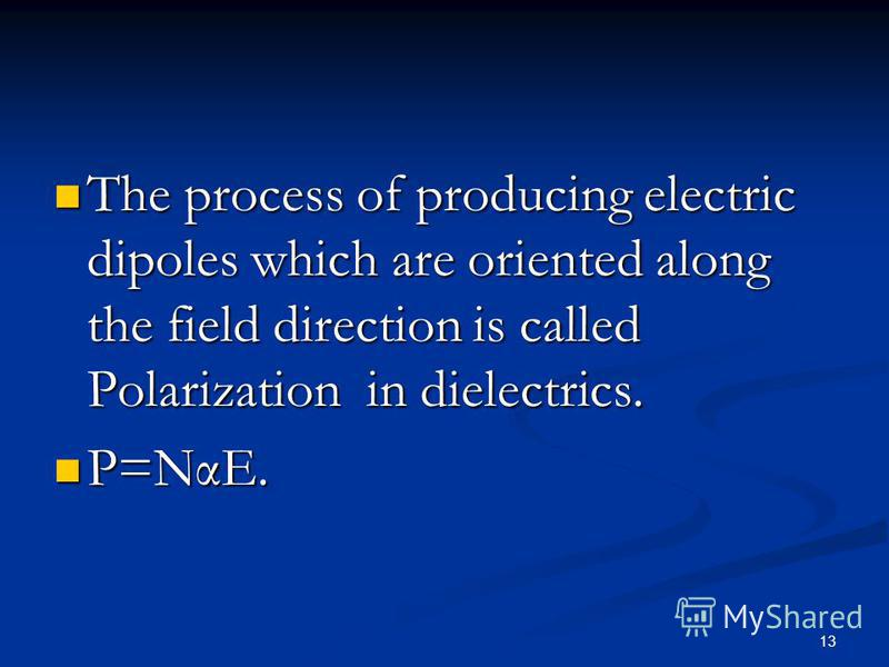13 The process of producing electric dipoles which are oriented along the field direction is called Polarization in dielectrics. The process of producing electric dipoles which are oriented along the field direction is called Polarization in dielectr