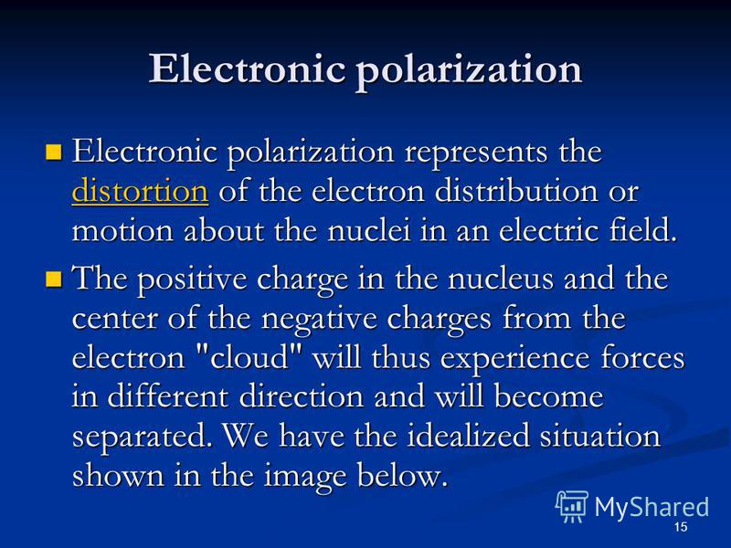 15 Electronic polarization Electronic polarization represents the distortion of the electron distribution or motion about the nuclei in an electric field. Electronic polarization represents the distortion of the electron distribution or motion about