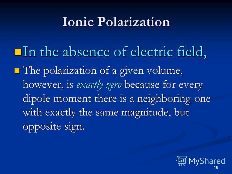 18 Ionic Polarization In the absence of electric field, In the absence of electric field, The polarization of a given volume, however, is exactly zero because for every dipole moment there is a neighboring one with exactly the same magnitude, but opp