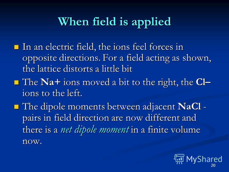 20 When field is applied In an electric field, the ions feel forces in opposite directions. For a field acting as shown, the lattice distorts a little bit In an electric field, the ions feel forces in opposite directions. For a field acting as shown,
