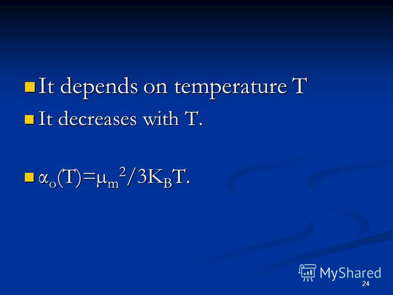 24 It depends on temperature T It depends on temperature T It decreases with T. It decreases with T. α o (T)=µ m 2 /3K B T. α o (T)=µ m 2 /3K B T.