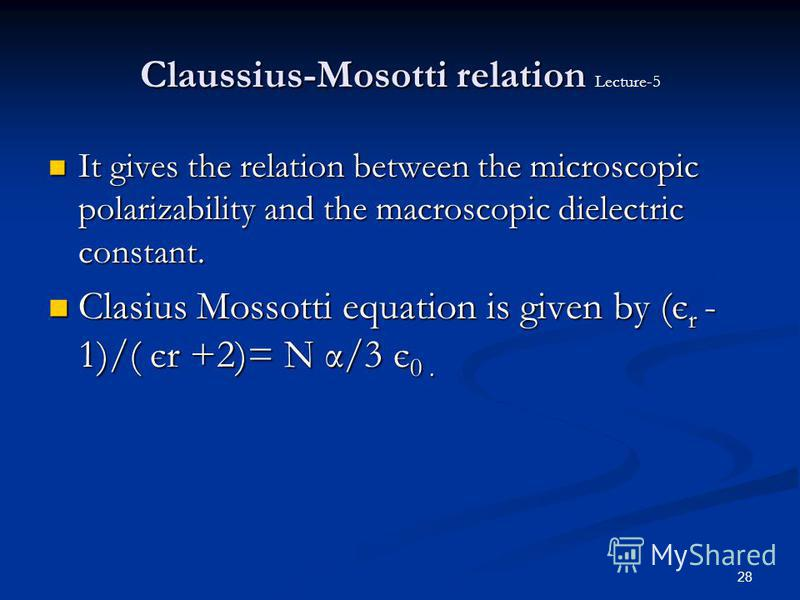 28 Claussius-Mosotti relation Claussius-Mosotti relation Lecture-5 It gives the relation between the microscopic polarizability and the macroscopic dielectric constant. It gives the relation between the microscopic polarizability and the macroscopic
