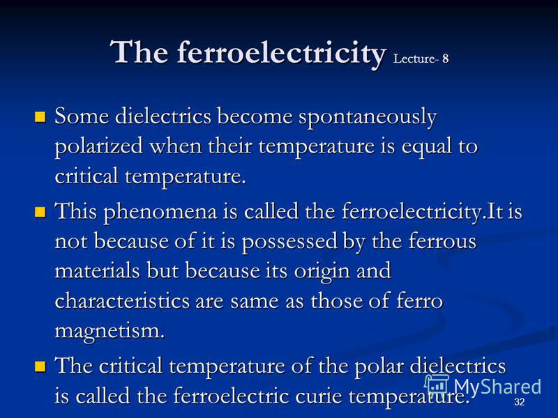 32 The ferroelectricity 8 The ferroelectricity Lecture- 8 Some dielectrics become spontaneously polarized when their temperature is equal to critical temperature. Some dielectrics become spontaneously polarized when their temperature is equal to crit