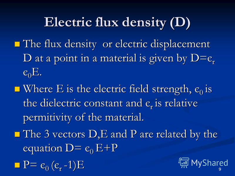 9 Electric flux density (D) The flux density or electric displacement D at a point in a material is given by D=є r є 0 E. The flux density or electric displacement D at a point in a material is given by D=є r є 0 E. Where E is the electric field stre