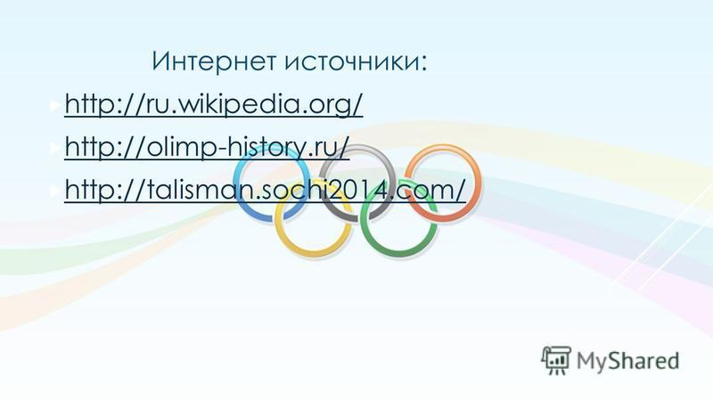 Интернет источники: http://ru.wikipedia.org/ http://olimp-history.ru/ http://talisman.sochi2014.com/
