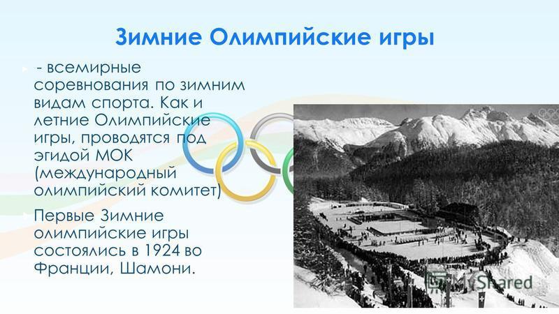 - всемирные соревнования по зимним видам спорта. Как и летние Олимпийские игры, проводятся под эгидой МОК (международный олимпийский комитет) Первые Зимние олимпийские игры состоялись в 1924 во Франции, Шамони. Зимние Олимпийские игры