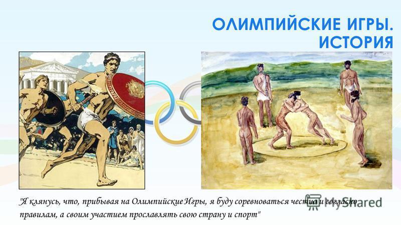 ОЛИМПИЙСКИЕ ИГРЫ. ИСТОРИЯ Я клянусь, что, прибывая на Олимпийские Игры, я буду соревноваться честно и согласно правилам, а своим участием прославлять свою страну и спорт