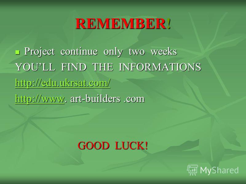 REMEMBER! Project continue only two weeks Project continue only two weeks YOULL FIND THE INFORMATIONS http://edu.ukrsat.com/ http://wwwhttp://www. art-builders.com http://www GOOD LUCK! GOOD LUCK!