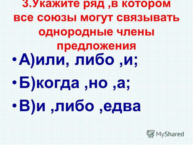 3. Укажите ряд,в котором все союзы могут связывать однородные члены предложения А)или, либо,и; Б)когда,но,а; В)и,либо,едва