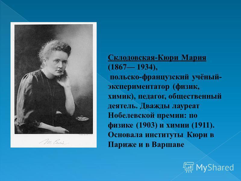 Склодовская-Кюри Мария (1867 1934), польско-французский учёный- экспериментатор (физик, химик), педагог, общественный деятель. Дважды лауреат Нобелевской премии: по физике (1903) и химии (1911). Основала институты Кюри в Париже и в Варшаве