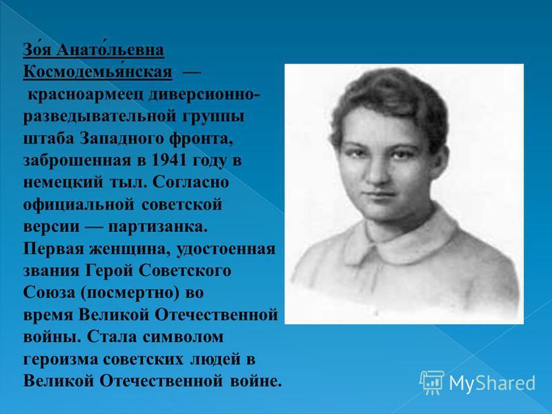 Зо́я Анато́льевна Космодемья́нская красноармеец диверсионно- разведывательной группы штаба Западного фронта, заброшенная в 1941 году в немецкий тыл. Согласно официальной советской версии партизанка. Первая женщина, удостоенная звания Герой Советского