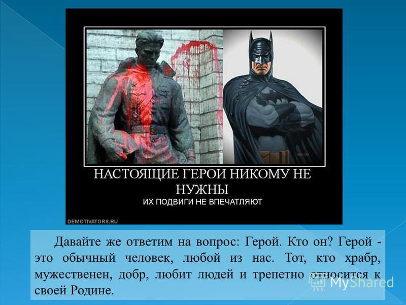 Давайте же ответим на вопрос: Герой. Кто он? Герой - это обычный человек, любой из нас. Тот, кто храбр, мужественен, добр, любит людей и трепетно относится к своей Родине.