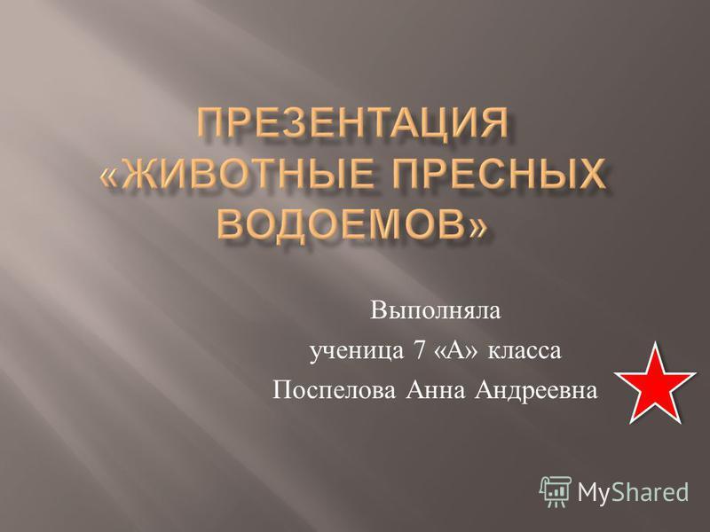 Выполняла ученица 7 « А » класса Поспелова Анна Андреевна