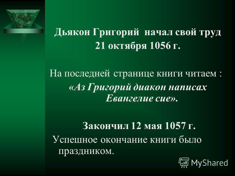 Дьякон Григорий начал свой труд 21 октября 1056 г. На последней странице книги читаем : «Аз Григорий диакон написал Евангелие сие». Закончил 12 мая 1057 г. Успешное окончание книги было праздником.