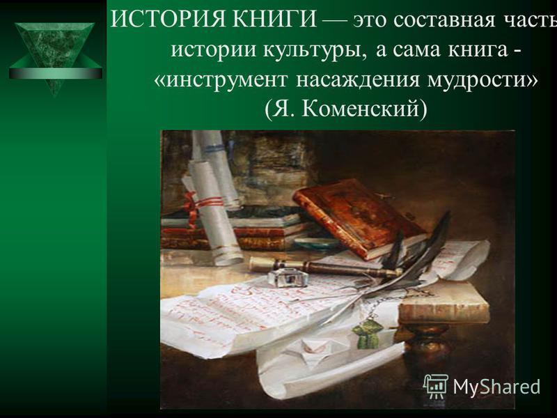 ИСТОРИЯ КНИГИ это составная часть истории культуры, а сама книга - «инструмент насаждения мудрости» (Я. Коменский)