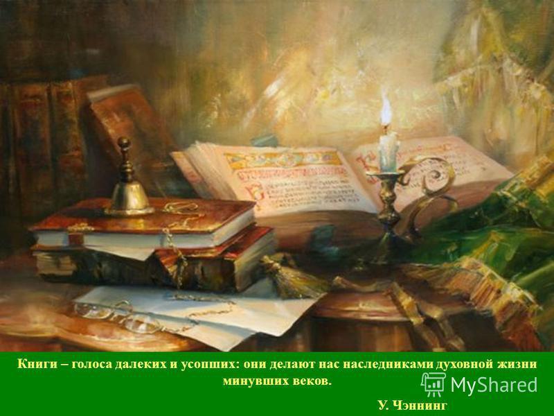 Книги – голоса далеких и усопших: они делают нас наследниками духовной жизни минувших веков. У. Чэннинг
