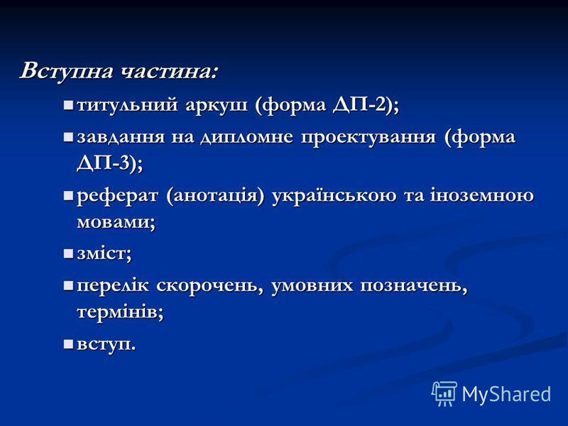 Вступна частина: Вступна частина: титульний аркуш (форма ДП-2); титульний аркуш (форма ДП-2); завдання на дипломне проектування (форма ДП-3); завдання на дипломне проектування (форма ДП-3); реферат (анотація) українською та іноземною мовами; реферат