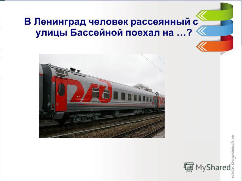 В Ленинград человек рассеянный с улицы Бассейной поехал на …?