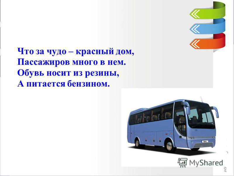 Что за чудо – красный дом, Пассажиров много в нем. Обувь носит из резины, А питается бензином.
