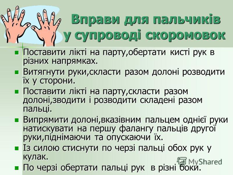 Вправи для пальчиків у супроводі скоромовок Вправи для пальчиків у супроводі скоромовок Поставити лікті на парту,обертати кисті рук в різних напрямках. Поставити лікті на парту,обертати кисті рук в різних напрямках. Витягнути руки,скласти разом долон