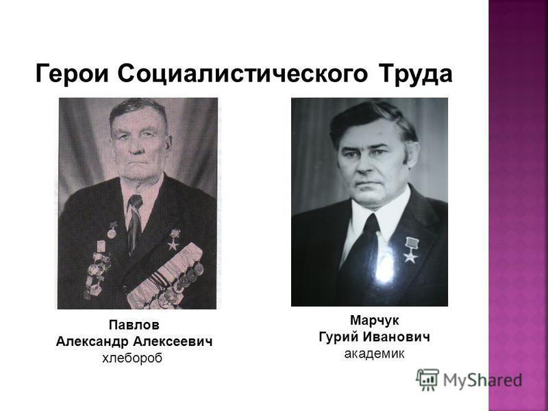 Павлов Александр Алексеевич хлебороб Марчук Гурий Иванович академик