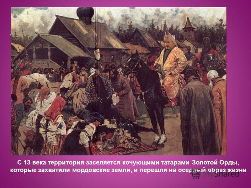 С 13 века территория заселяется кочующими татарами Золотой Орды, которые захватили мордовские земли, и перешли на оседлый образ жизни