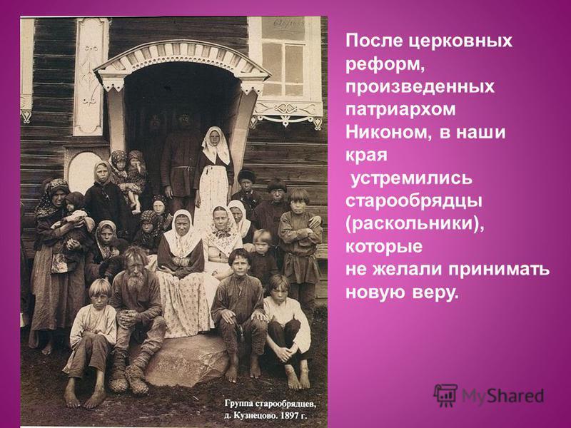 После церковных реформ, произведенных патриархом Никоном, в наши края устремились старообрядцы (раскольники), которые не желали принимать новую веру.