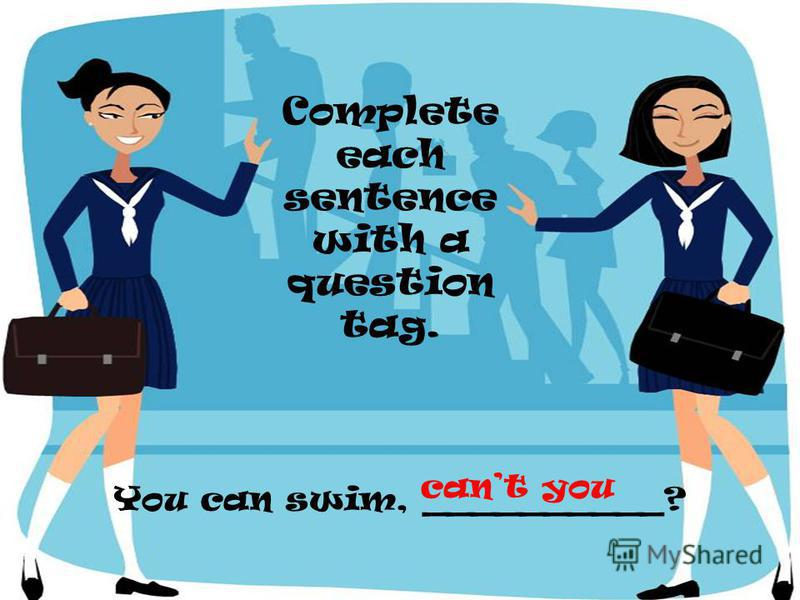 You can swim, __________? Complete each sentence with a question tag. cant you