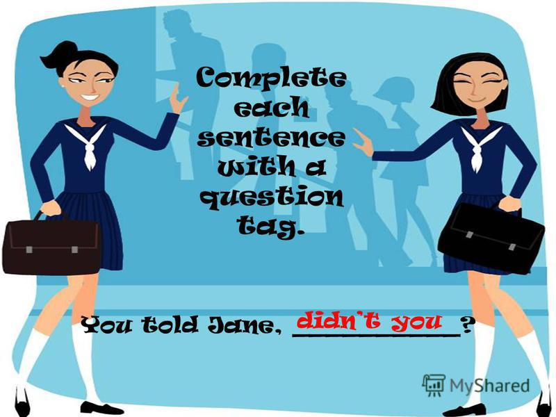 You told Jane, __________? Complete each sentence with a question tag. didnt you
