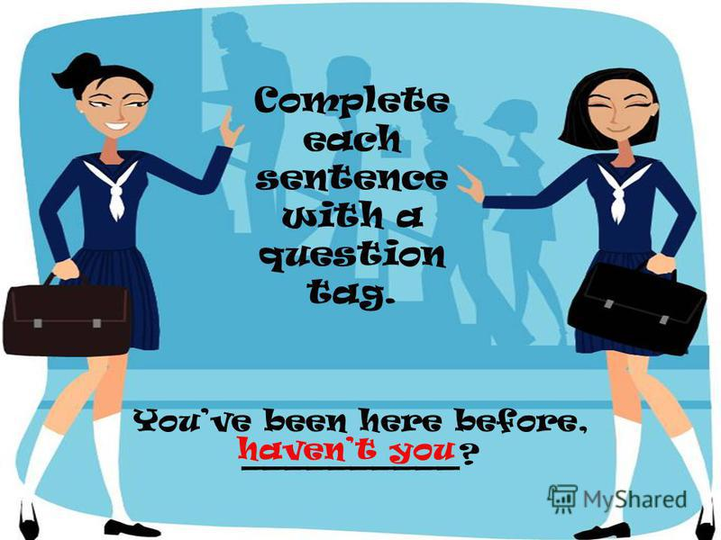 Youve been here before, __________? Complete each sentence with a question tag. havent you